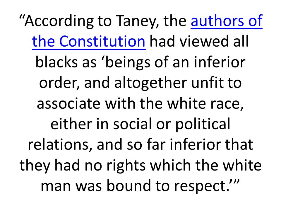 """According to Taney, the authors of the Constitution had viewed all blacks as 'beings of an inferior order, and altogether unfit to associate with the"