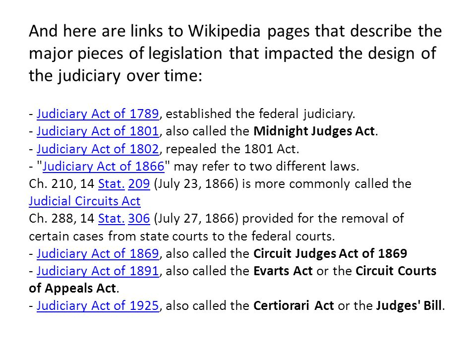 And here are links to Wikipedia pages that describe the major pieces of legislation that impacted the design of the judiciary over time: - Judiciary A