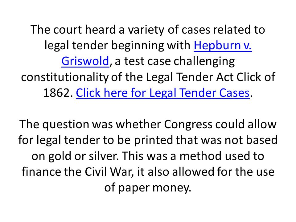 The court heard a variety of cases related to legal tender beginning with Hepburn v. Griswold, a test case challenging constitutionality of the Legal