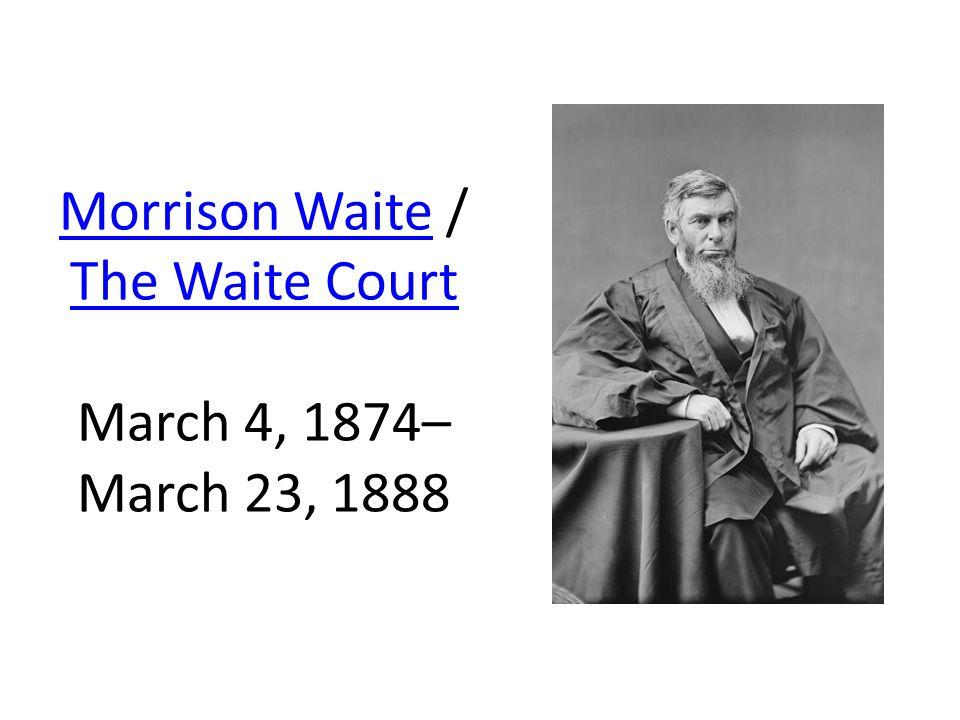 Morrison WaiteMorrison Waite / The Waite Court March 4, 1874– March 23, 1888 The Waite Court