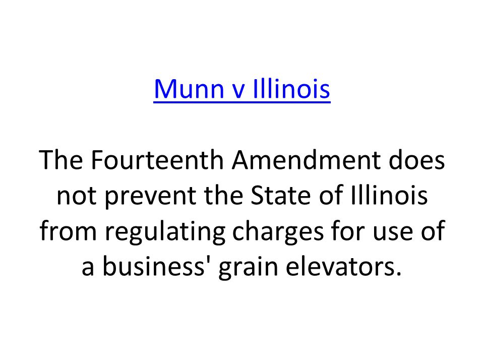 Munn v Illinois Munn v Illinois The Fourteenth Amendment does not prevent the State of Illinois from regulating charges for use of a business' grain e