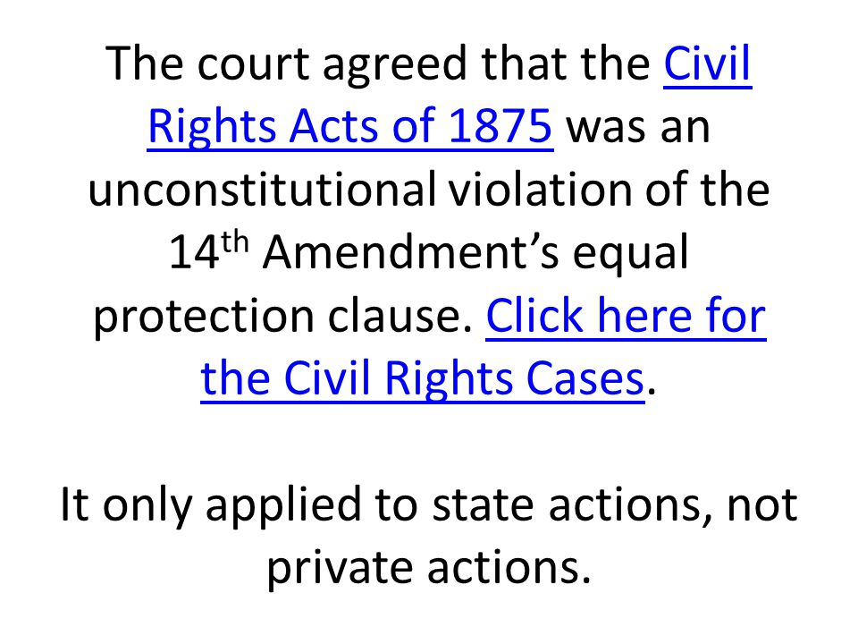 The court agreed that the Civil Rights Acts of 1875 was an unconstitutional violation of the 14 th Amendment's equal protection clause. Click here for