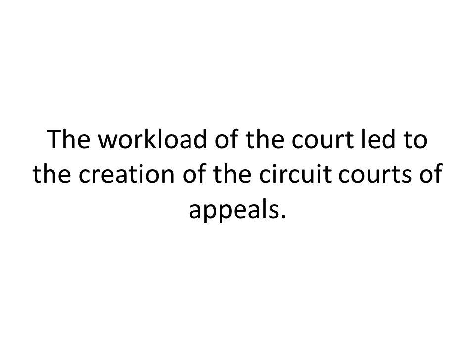 The workload of the court led to the creation of the circuit courts of appeals.