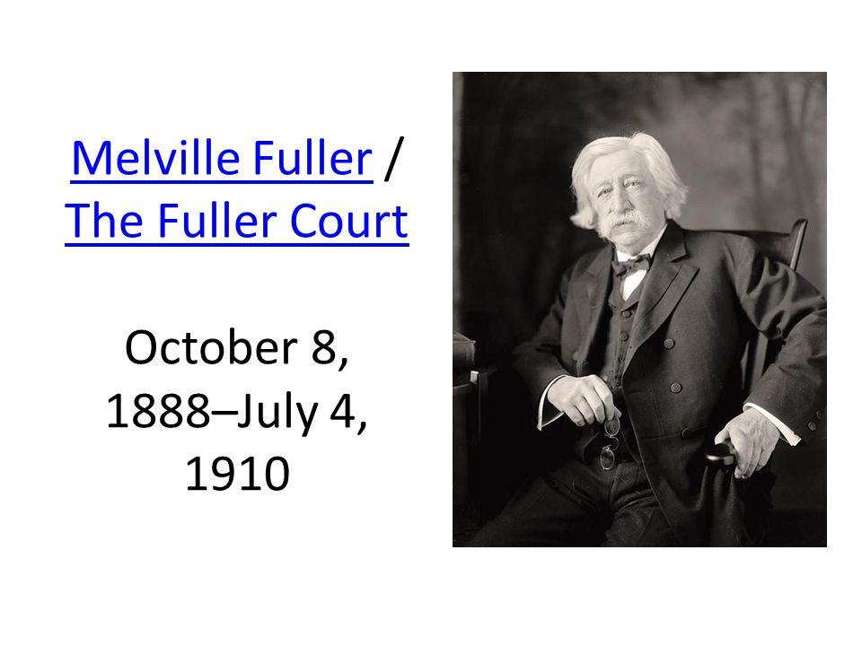 Melville FullerMelville Fuller / The Fuller Court October 8, 1888–July 4, 1910 The Fuller Court