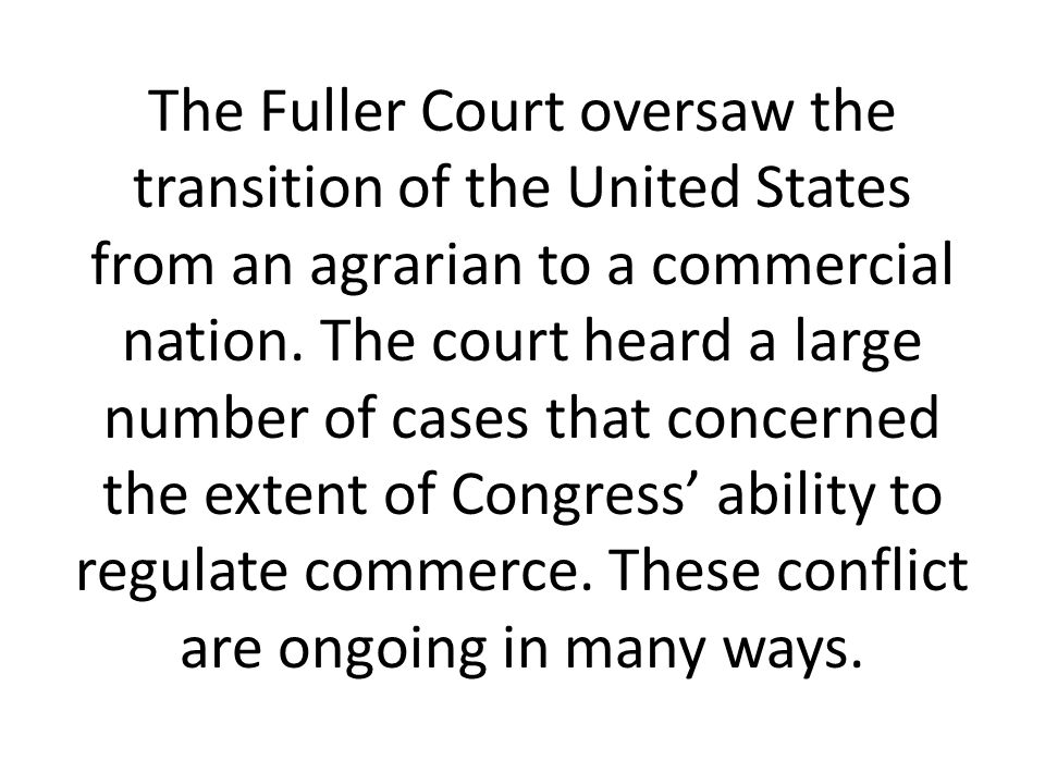 The Fuller Court oversaw the transition of the United States from an agrarian to a commercial nation. The court heard a large number of cases that con