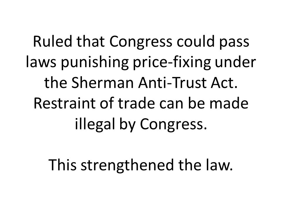 Ruled that Congress could pass laws punishing price-fixing under the Sherman Anti-Trust Act. Restraint of trade can be made illegal by Congress. This