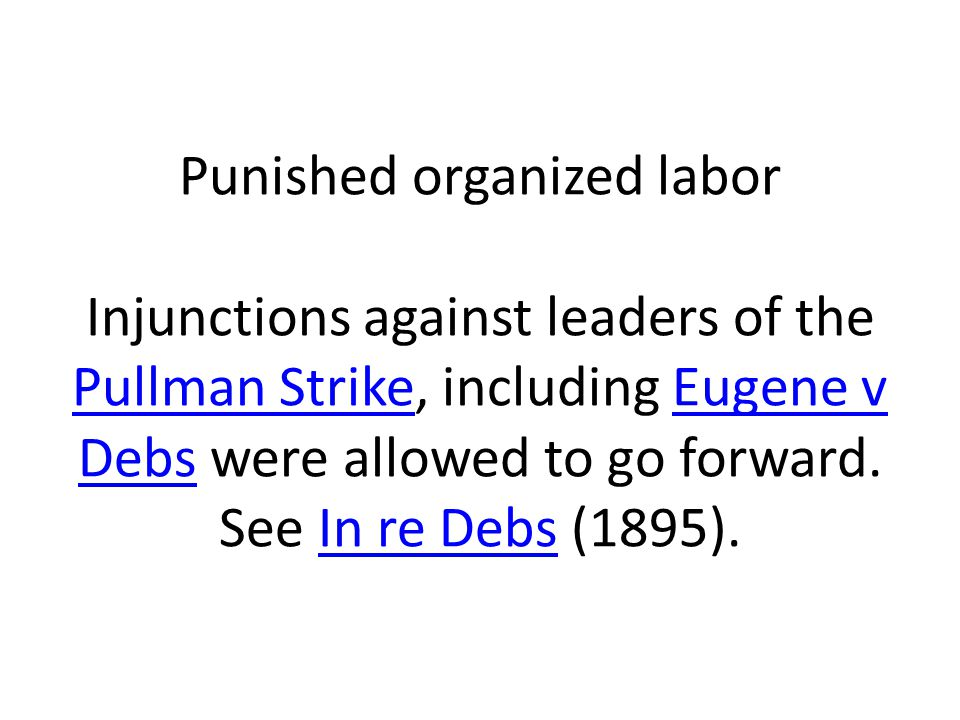 Punished organized labor Injunctions against leaders of the Pullman Strike, including Eugene v Debs were allowed to go forward. See In re Debs (1895).