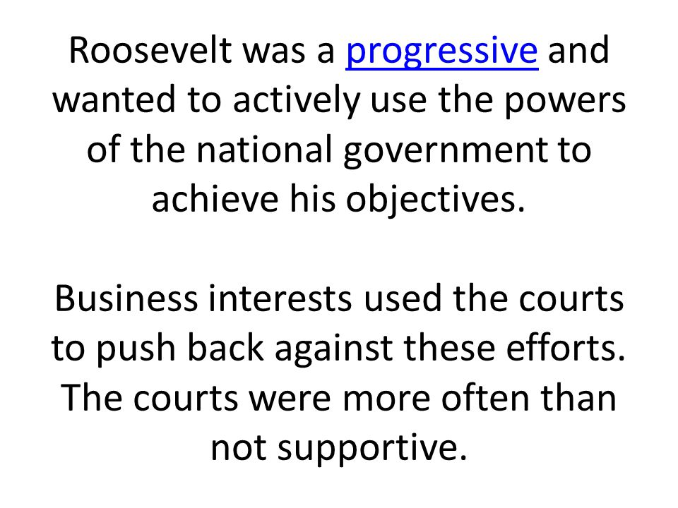 Roosevelt was a progressive and wanted to actively use the powers of the national government to achieve his objectives. Business interests used the co