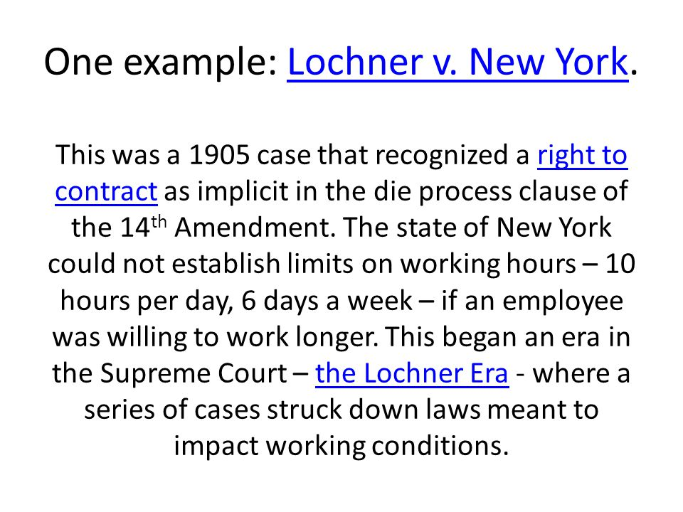 One example: Lochner v. New York. This was a 1905 case that recognized a right to contract as implicit in the die process clause of the 14 th Amendmen