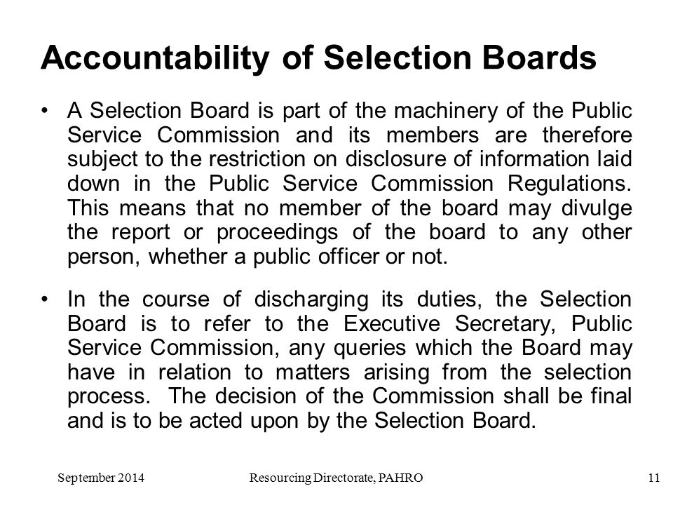 Resourcing Directorate, PAHRO11 Accountability of Selection Boards A Selection Board is part of the machinery of the Public Service Commission and its members are therefore subject to the restriction on disclosure of information laid down in the Public Service Commission Regulations.