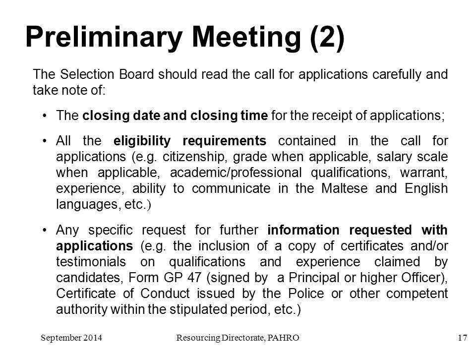 September 2014Resourcing Directorate, PAHRO17 Preliminary Meeting (2) The Selection Board should read the call for applications carefully and take note of: The closing date and closing time for the receipt of applications; All the eligibility requirements contained in the call for applications (e.g.