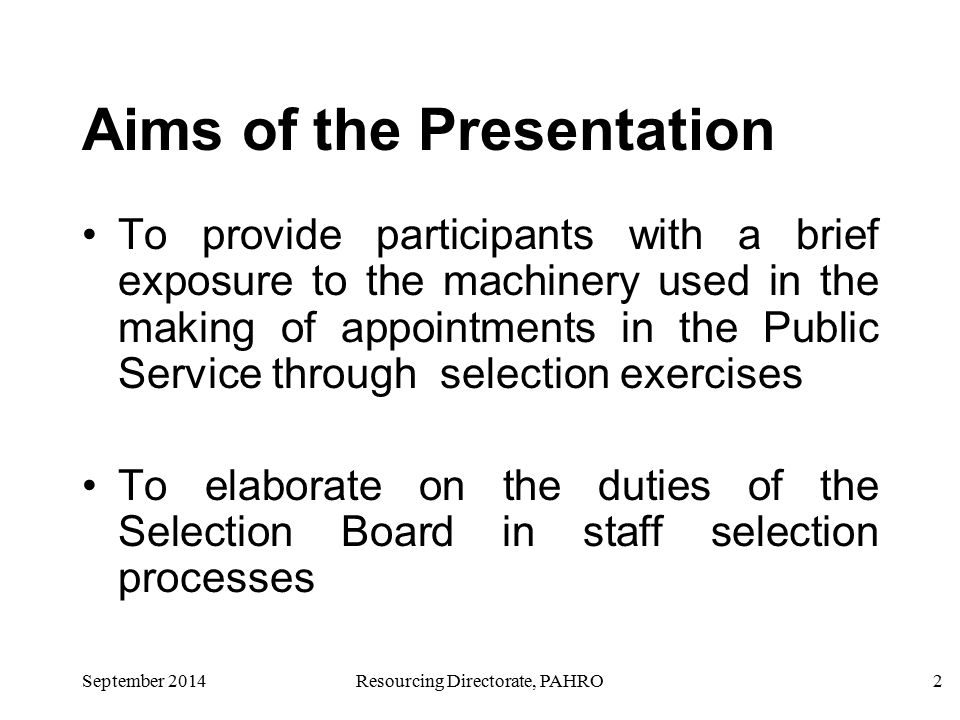 September 2014Resourcing Directorate, PAHRO2 Aims of the Presentation To provide participants with a brief exposure to the machinery used in the making of appointments in the Public Service through selection exercises To elaborate on the duties of the Selection Board in staff selection processes