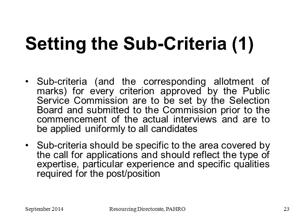 23September 2014Resourcing Directorate, PAHRO Setting the Sub-Criteria (1) Sub-criteria (and the corresponding allotment of marks) for every criterion approved by the Public Service Commission are to be set by the Selection Board and submitted to the Commission prior to the commencement of the actual interviews and are to be applied uniformly to all candidates Sub-criteria should be specific to the area covered by the call for applications and should reflect the type of expertise, particular experience and specific qualities required for the post/position