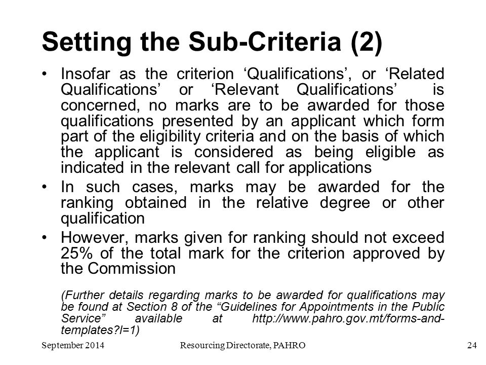 24September 2014Resourcing Directorate, PAHRO Setting the Sub-Criteria (2) Insofar as the criterion 'Qualifications', or 'Related Qualifications' or 'Relevant Qualifications' is concerned, no marks are to be awarded for those qualifications presented by an applicant which form part of the eligibility criteria and on the basis of which the applicant is considered as being eligible as indicated in the relevant call for applications In such cases, marks may be awarded for the ranking obtained in the relative degree or other qualification However, marks given for ranking should not exceed 25% of the total mark for the criterion approved by the Commission (Further details regarding marks to be awarded for qualifications may be found at Section 8 of the Guidelines for Appointments in the Public Service available at http://www.pahro.gov.mt/forms-and- templates l=1)