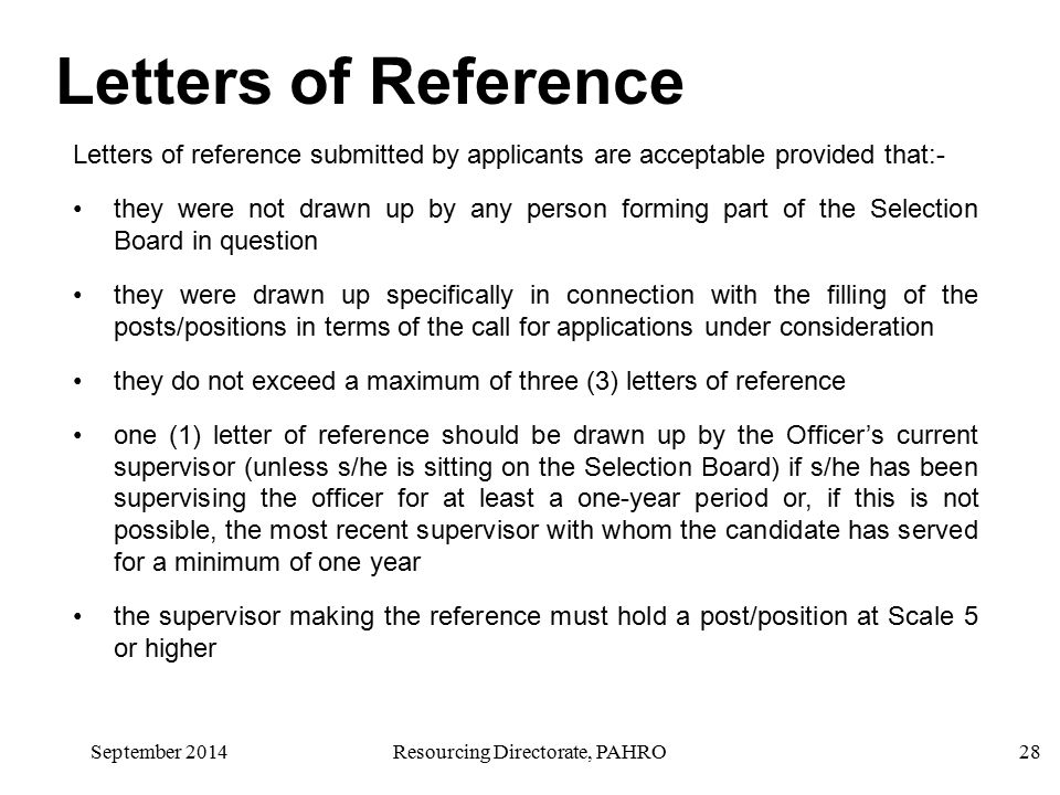 September 2014Resourcing Directorate, PAHRO28 Letters of Reference Letters of reference submitted by applicants are acceptable provided that:- they were not drawn up by any person forming part of the Selection Board in question they were drawn up specifically in connection with the filling of the posts/positions in terms of the call for applications under consideration they do not exceed a maximum of three (3) letters of reference one (1) letter of reference should be drawn up by the Officer's current supervisor (unless s/he is sitting on the Selection Board) if s/he has been supervising the officer for at least a one-year period or, if this is not possible, the most recent supervisor with whom the candidate has served for a minimum of one year the supervisor making the reference must hold a post/position at Scale 5 or higher