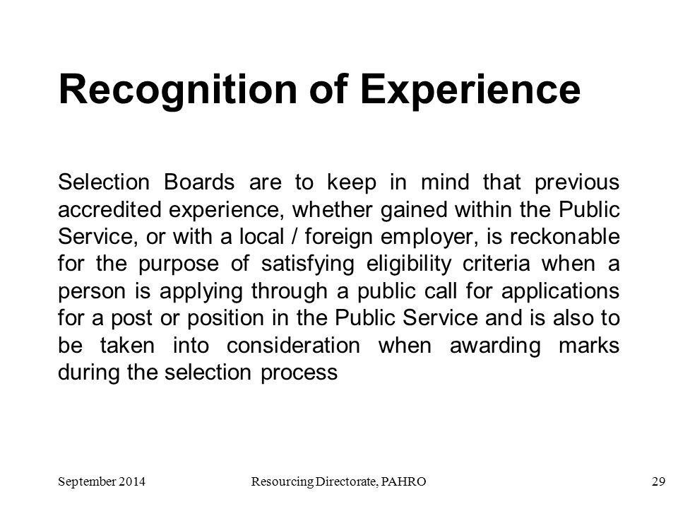 September 2014Resourcing Directorate, PAHRO29 Recognition of Experience Selection Boards are to keep in mind that previous accredited experience, whether gained within the Public Service, or with a local / foreign employer, is reckonable for the purpose of satisfying eligibility criteria when a person is applying through a public call for applications for a post or position in the Public Service and is also to be taken into consideration when awarding marks during the selection process