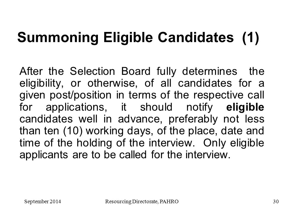 September 2014Resourcing Directorate, PAHRO30 Summoning Eligible Candidates (1) After the Selection Board fully determines the eligibility, or otherwise, of all candidates for a given post/position in terms of the respective call for applications, it should notify eligible candidates well in advance, preferably not less than ten (10) working days, of the place, date and time of the holding of the interview.