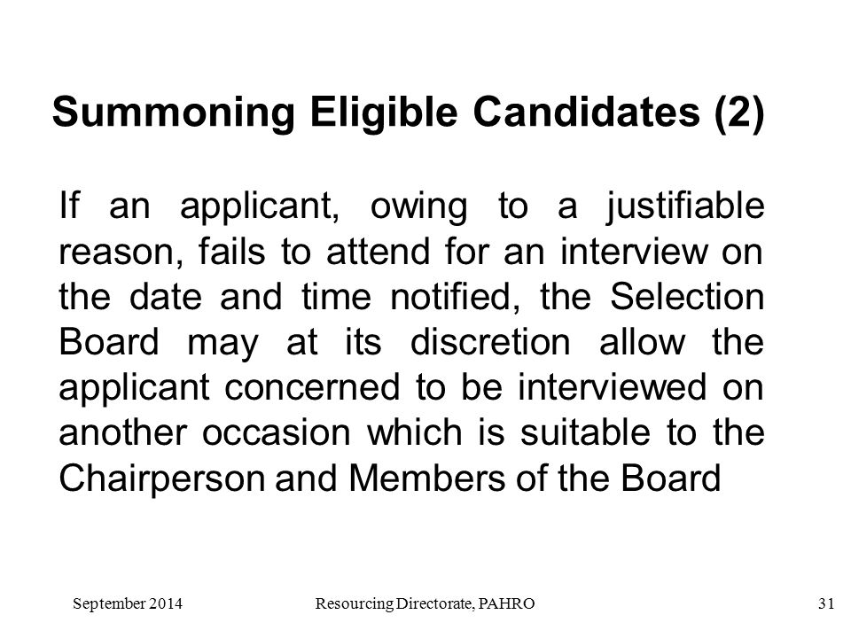 September 2014 Resourcing Directorate, PAHRO31 If an applicant, owing to a justifiable reason, fails to attend for an interview on the date and time notified, the Selection Board may at its discretion allow the applicant concerned to be interviewed on another occasion which is suitable to the Chairperson and Members of the Board Summoning Eligible Candidates (2)