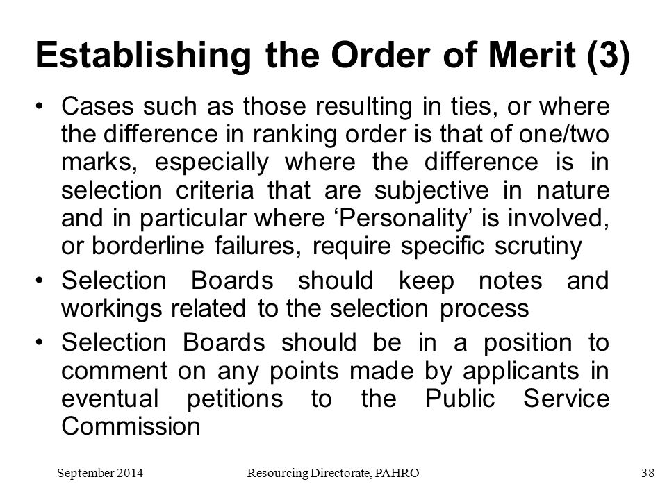 September 2014Resourcing Directorate, PAHRO38 Cases such as those resulting in ties, or where the difference in ranking order is that of one/two marks, especially where the difference is in selection criteria that are subjective in nature and in particular where 'Personality' is involved, or borderline failures, require specific scrutiny Selection Boards should keep notes and workings related to the selection process Selection Boards should be in a position to comment on any points made by applicants in eventual petitions to the Public Service Commission Establishing the Order of Merit (3)