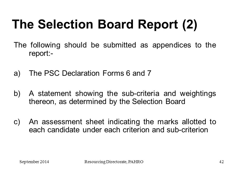 September 2014Resourcing Directorate, PAHRO42 The Selection Board Report (2) The following should be submitted as appendices to the report:- a)The PSC Declaration Forms 6 and 7 b)A statement showing the sub-criteria and weightings thereon, as determined by the Selection Board c)An assessment sheet indicating the marks allotted to each candidate under each criterion and sub-criterion