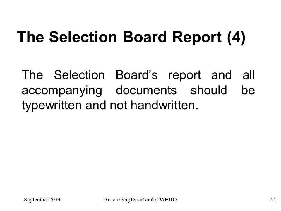 September 2014Resourcing Directorate, PAHRO44 The Selection Board Report (4) The Selection Board's report and all accompanying documents should be typewritten and not handwritten.