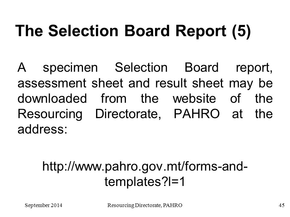 September 2014Resourcing Directorate, PAHRO45 The Selection Board Report (5) A specimen Selection Board report, assessment sheet and result sheet may be downloaded from the website of the Resourcing Directorate, PAHRO at the address: http://www.pahro.gov.mt/forms-and- templates l=1