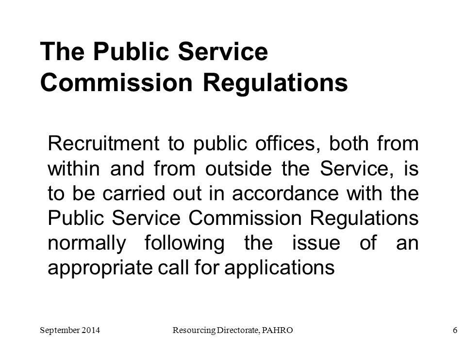September 2014Resourcing Directorate, PAHRO6 The Public Service Commission Regulations Recruitment to public offices, both from within and from outside the Service, is to be carried out in accordance with the Public Service Commission Regulations normally following the issue of an appropriate call for applications