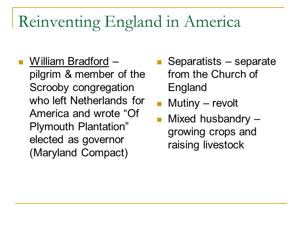 """Reinventing England in America William Bradford – pilgrim & member of the Scrooby congregation who left Netherlands for America and wrote """"Of Plymouth"""