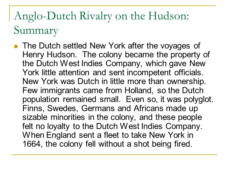 Anglo-Dutch Rivalry on the Hudson: Summary The Dutch settled New York after the voyages of Henry Hudson. The colony became the property of the Dutch W