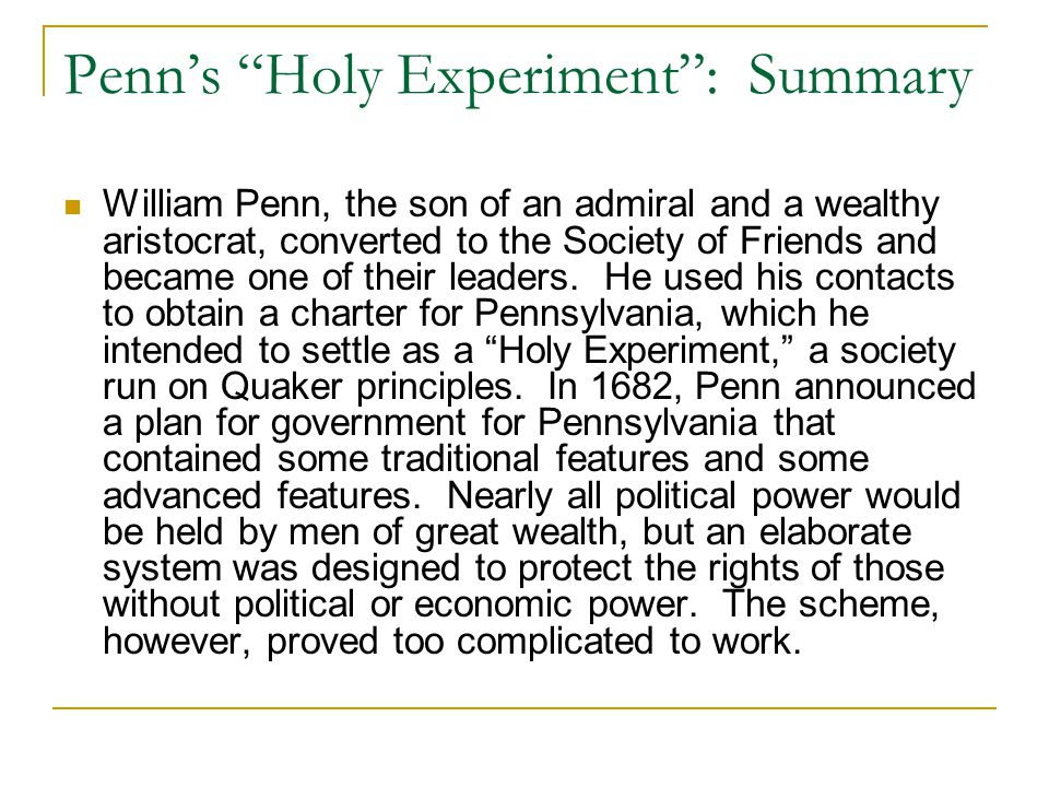 """Penn's """"Holy Experiment"""": Summary William Penn, the son of an admiral and a wealthy aristocrat, converted to the Society of Friends and became one of"""