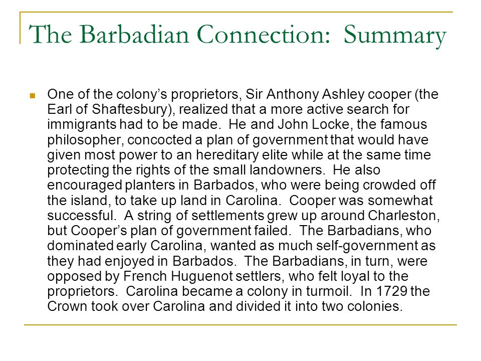 The Barbadian Connection: Summary One of the colony's proprietors, Sir Anthony Ashley cooper (the Earl of Shaftesbury), realized that a more active se