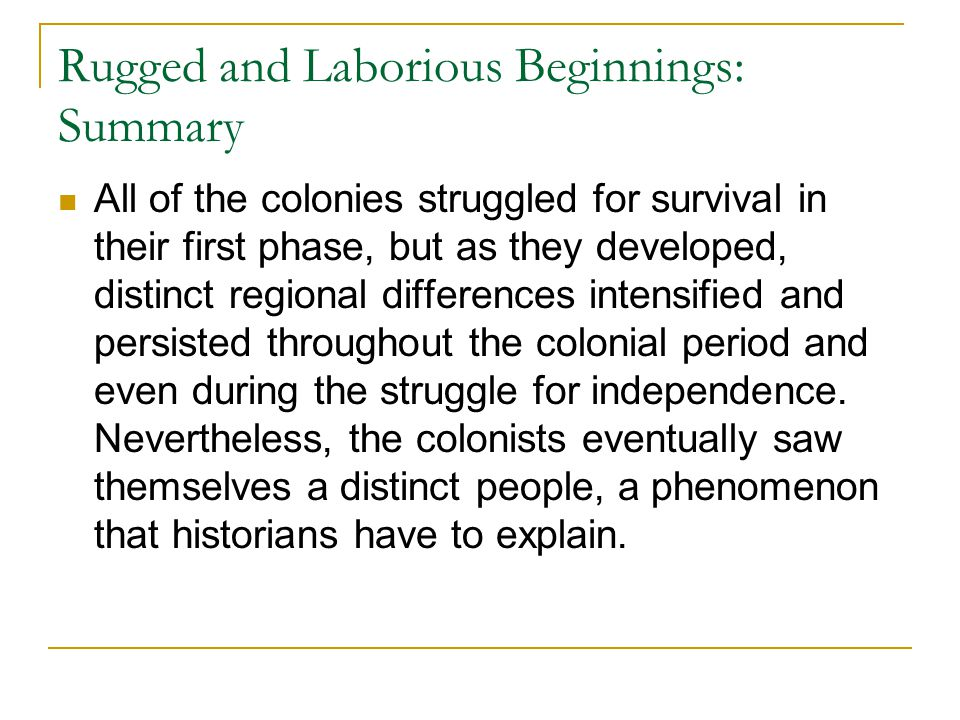 Rugged and Laborious Beginnings: Summary All of the colonies struggled for survival in their first phase, but as they developed, distinct regional dif