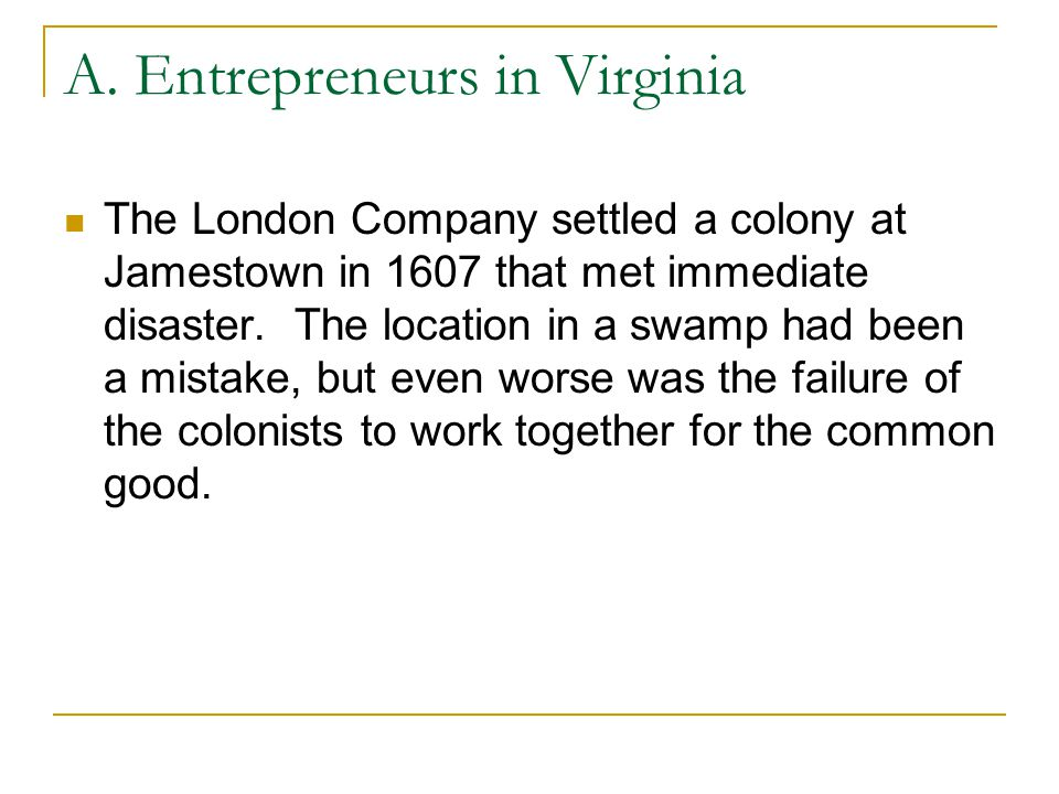 A. Entrepreneurs in Virginia The London Company settled a colony at Jamestown in 1607 that met immediate disaster. The location in a swamp had been a
