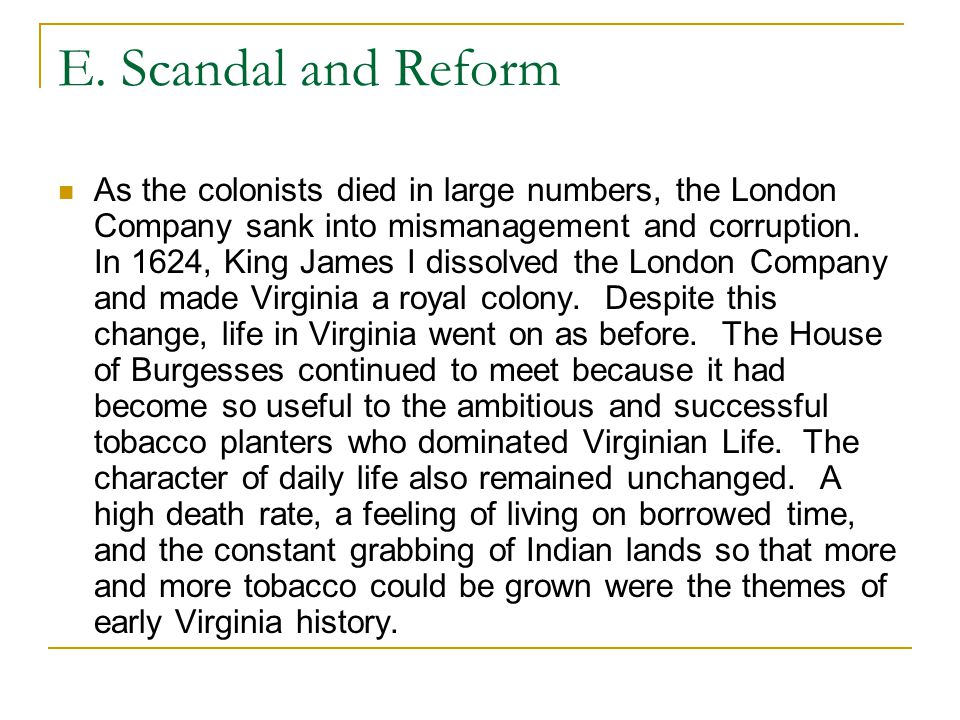 E. Scandal and Reform As the colonists died in large numbers, the London Company sank into mismanagement and corruption. In 1624, King James I dissolv