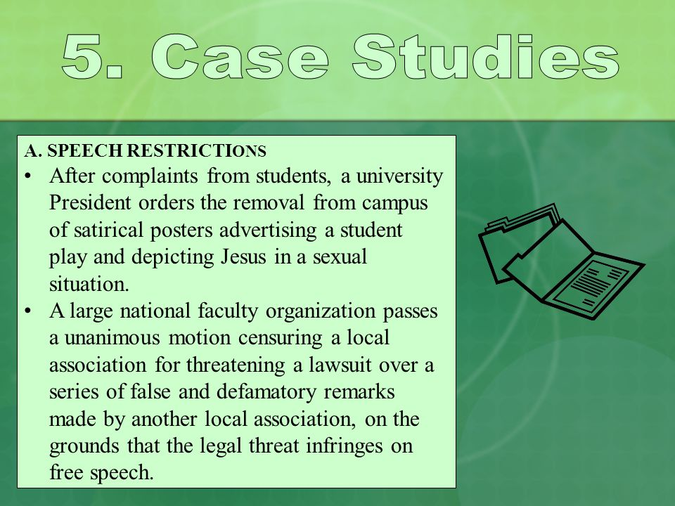 A. SPEECH RESTRICTI ONS After complaints from students, a university President orders the removal from campus of satirical posters advertising a stude