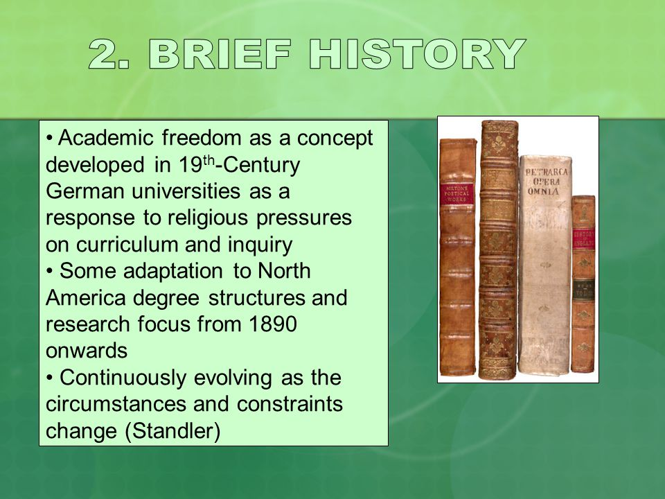 Academic freedom as a concept developed in 19 th -Century German universities as a response to religious pressures on curriculum and inquiry Some adaptation to North America degree structures and research focus from 1890 onwards Continuously evolving as the circumstances and constraints change (Standler)