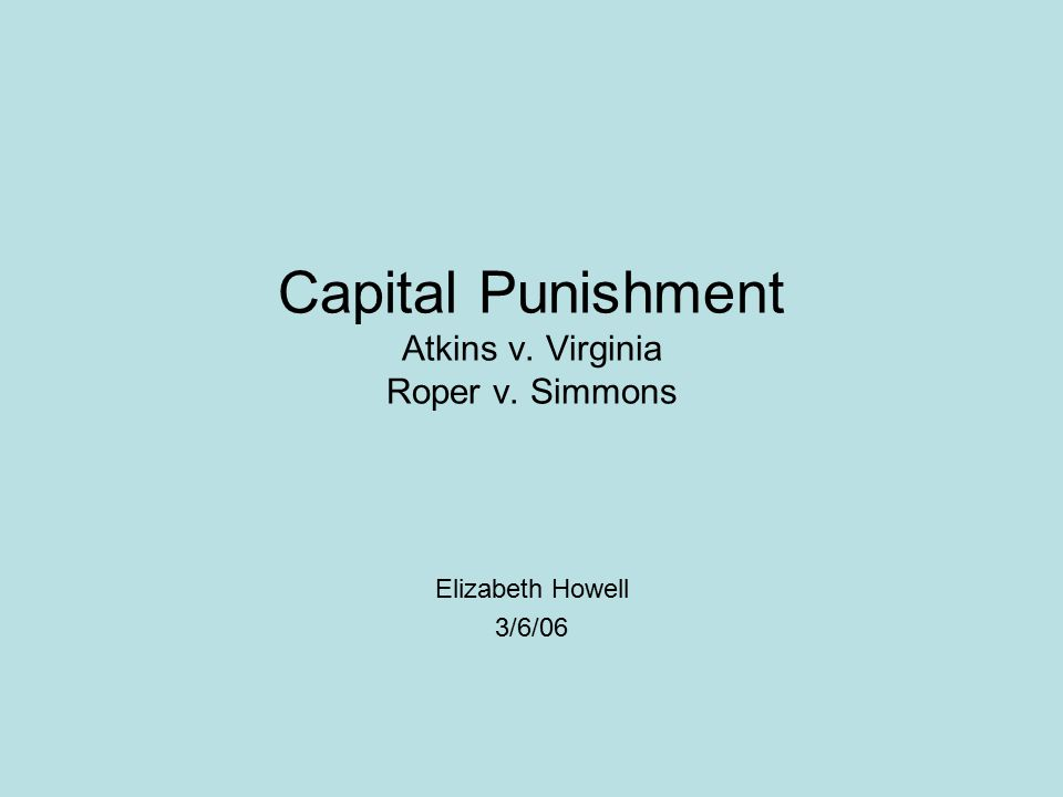 Capital Punishment Atkins v. Virginia Roper v. Simmons Elizabeth Howell 3/6/06