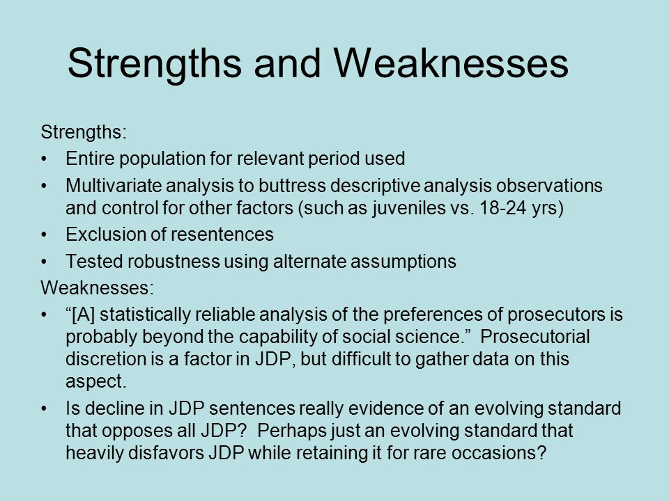 Strengths and Weaknesses Strengths: Entire population for relevant period used Multivariate analysis to buttress descriptive analysis observations and control for other factors (such as juveniles vs.