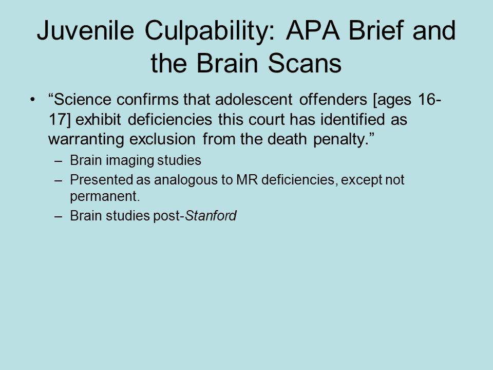 Juvenile Culpability: APA Brief and the Brain Scans Science confirms that adolescent offenders [ages 16- 17] exhibit deficiencies this court has identified as warranting exclusion from the death penalty. –Brain imaging studies –Presented as analogous to MR deficiencies, except not permanent.