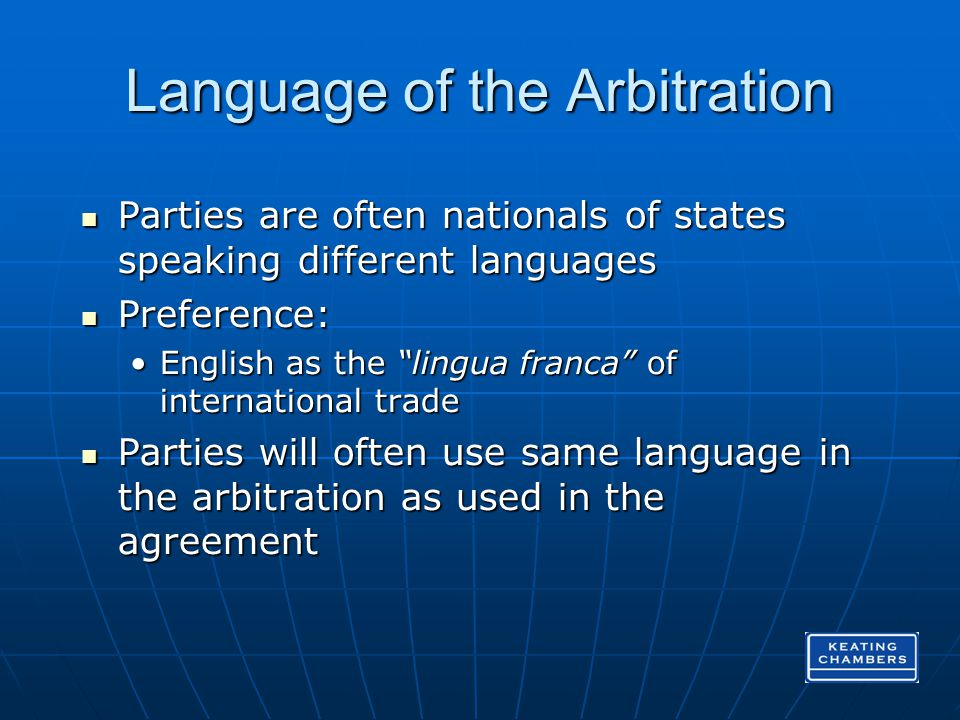 Language of the Arbitration Parties are often nationals of states speaking different languages Parties are often nationals of states speaking different languages Preference: Preference: English as the lingua franca of international tradeEnglish as the lingua franca of international trade Parties will often use same language in the arbitration as used in the agreement Parties will often use same language in the arbitration as used in the agreement