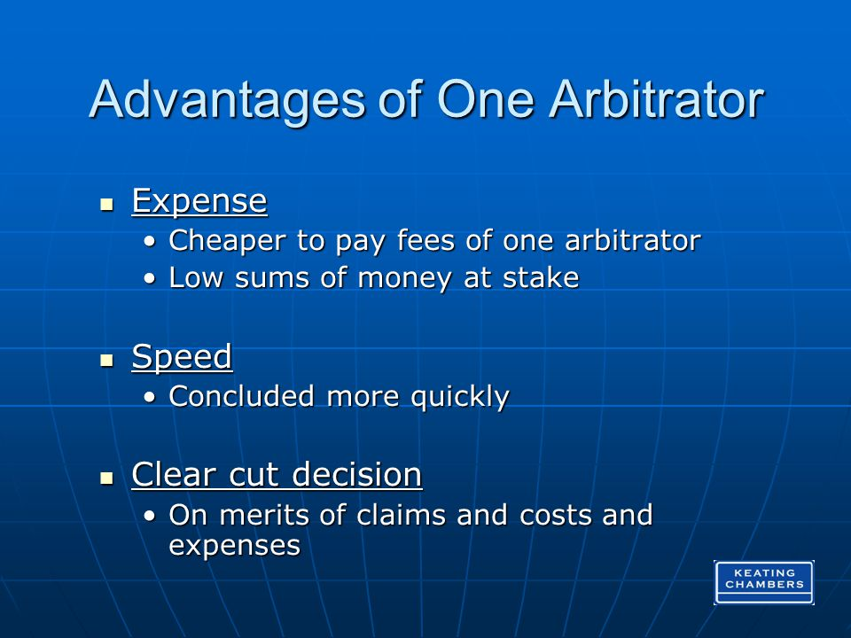 Advantages of One Arbitrator Expense Expense Cheaper to pay fees of one arbitratorCheaper to pay fees of one arbitrator Low sums of money at stakeLow sums of money at stake Speed Speed Concluded more quicklyConcluded more quickly Clear cut decision Clear cut decision On merits of claims and costs and expensesOn merits of claims and costs and expenses