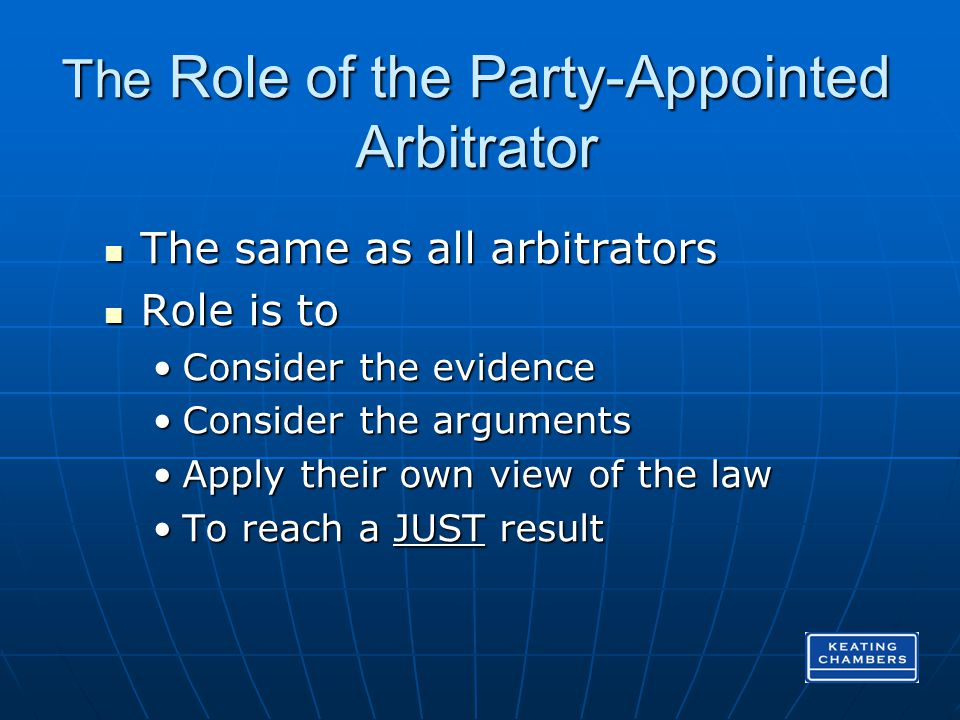 The Role of the Party-Appointed Arbitrator The same as all arbitrators The same as all arbitrators Role is to Role is to Consider the evidenceConsider the evidence Consider the argumentsConsider the arguments Apply their own view of the lawApply their own view of the law To reach a JUST resultTo reach a JUST result