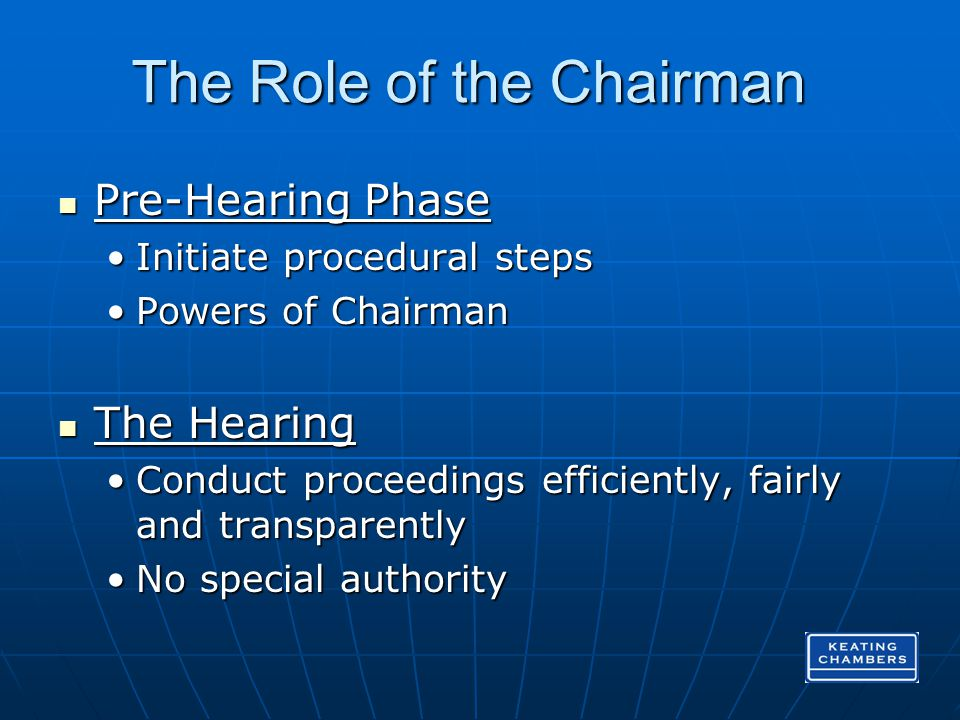 The Role of the Chairman Pre-Hearing Phase Pre-Hearing Phase Initiate procedural stepsInitiate procedural steps Powers of ChairmanPowers of Chairman The Hearing The Hearing Conduct proceedings efficiently, fairly and transparentlyConduct proceedings efficiently, fairly and transparently No special authorityNo special authority