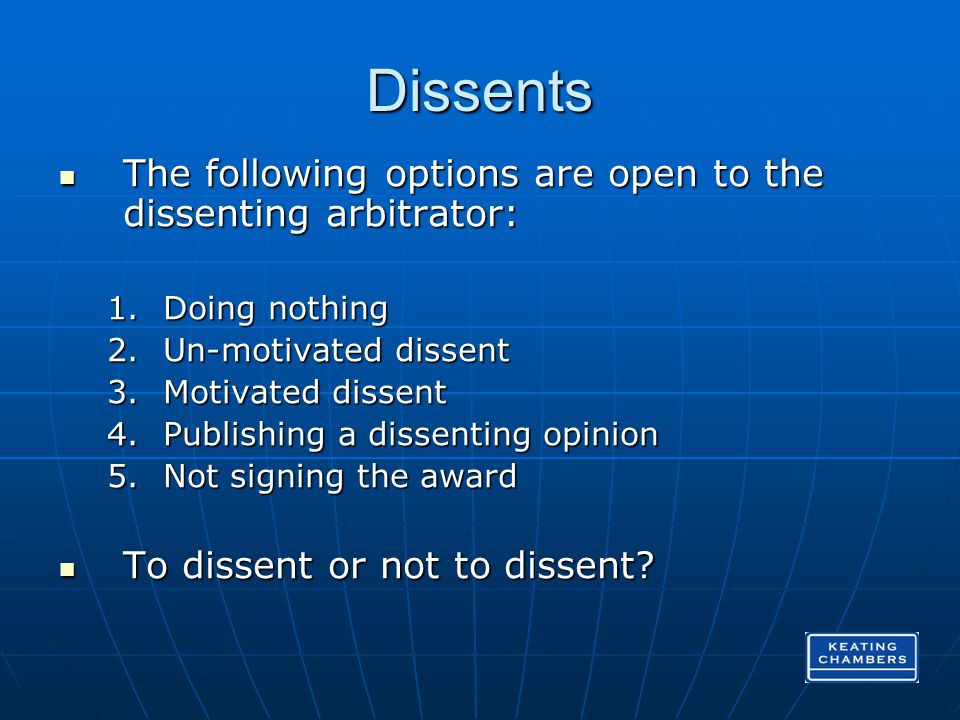 Dissents The following options are open to the dissenting arbitrator: The following options are open to the dissenting arbitrator: 1.Doing nothing 2.Un-motivated dissent 3.Motivated dissent 4.Publishing a dissenting opinion 5.Not signing the award To dissent or not to dissent.