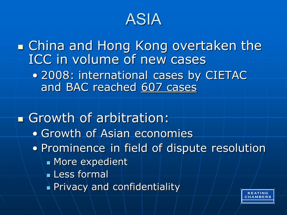 ASIA China and Hong Kong overtaken the ICC in volume of new cases China and Hong Kong overtaken the ICC in volume of new cases 2008: international cases by CIETAC and BAC reached 607 cases2008: international cases by CIETAC and BAC reached 607 cases Growth of arbitration: Growth of arbitration: Growth of Asian economiesGrowth of Asian economies Prominence in field of dispute resolutionProminence in field of dispute resolution More expedient More expedient Less formal Less formal Privacy and confidentiality Privacy and confidentiality