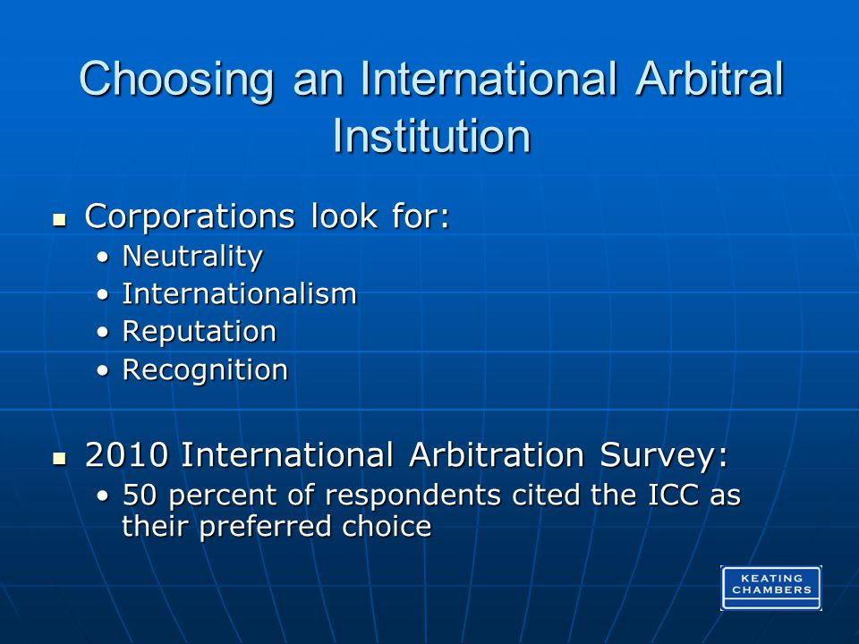 Choosing an International Arbitral Institution Corporations look for: Corporations look for: NeutralityNeutrality InternationalismInternationalism ReputationReputation RecognitionRecognition 2010 International Arbitration Survey: 2010 International Arbitration Survey: 50 percent of respondents cited the ICC as their preferred choice50 percent of respondents cited the ICC as their preferred choice
