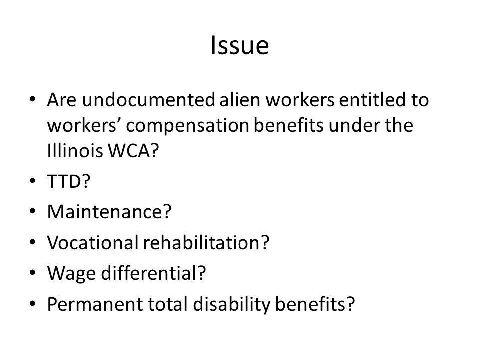 Issue Are undocumented alien workers entitled to workers' compensation benefits under the Illinois WCA.