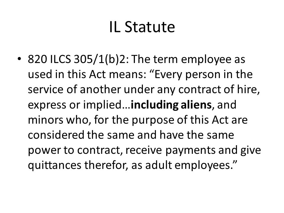"IL Statute 820 ILCS 305/1(b)2: The term employee as used in this Act means: ""Every person in the service of another under any contract of hire, expres"
