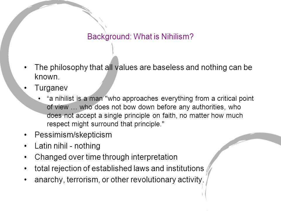 Background: What is Nihilism. The philosophy that all values are baseless and nothing can be known.