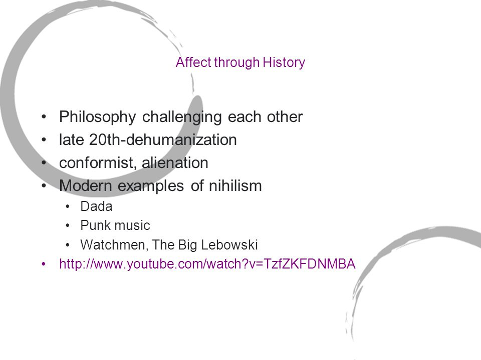 Affect through History Philosophy challenging each other late 20th-dehumanization conformist, alienation Modern examples of nihilism Dada Punk music Watchmen, The Big Lebowski http://www.youtube.com/watch v=TzfZKFDNMBA